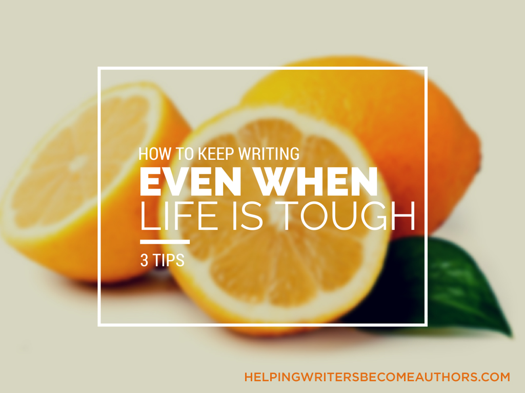 How to Keep Writing Even When Life Is Tough: Three Tips