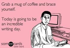 Grab a Mug of coffee and Brace Yourself Today Is Goign to Be an Incredible Writing Day