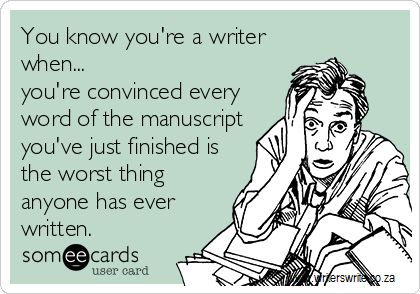 You Know You Are Writer When ... you're convinced every word of the book you just finished is the worst thing anyone has ever written