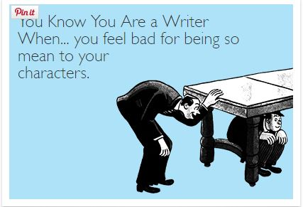 You Know You Are a Writer When You Feel Bad for Being So Mean to Your Characters